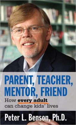 Parent, Teacher, Mentor, Friend: How Every Adult Can Change Kids' Lives