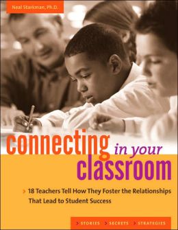 Connecting in Your Classroom: 18 Teachers Tell How They Foster the Relationships That Lead to Student Success