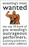 Wrestling's Most Wanted: The Top 10 Book of Pro Wrestlin's Outrageous Performers, Punishing Piledrivers, and Other Oddities