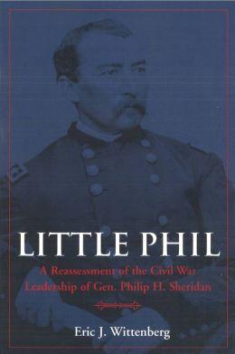 Little Phil: A Reassessment of the Civil War Leadership of Gen. Philip H. Sheridan
