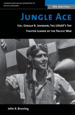 Jungle Ace: The Story of One of the USAAF's Great Fighter Leaders, Col. Gerald R. Johnson