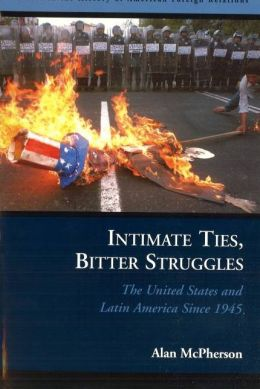 Intimate Ties, Bitter Struggles: The United States and Latin America Since 1945