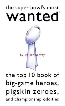 Super Bowl's Most Wanted?: The Top 10 Book of Big-Game Heroes, Pigskin Zeroes, and Championship Oddities