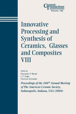 Innovative Processing and Synthesis of Ceramics, Glasses and Composites VIII: Proceedings of the 106th Annual Meeting of The American Ceramic Society, Indianapolis, Indiana, USA 2004, Ceramic Transactions