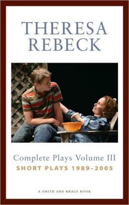 Theresa Rebeck Volume III: The Complete Short Plays 1989-2005