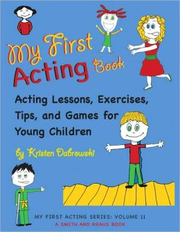 My First Acting Book: Acting Lessons, Exercises, Tips, and Games for Young Children