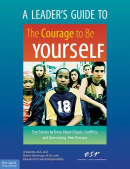 A Leader's Guide to The Courage to Be Yourself: True Stories by Teens About Cliques, Conflicts, and Overcoming Peer Pressure
