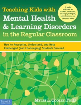 Teaching Kids with Mental Health and Learning Disorders in the Regular Classroom: How to Recognize, Understand, and Help Challenged (and Challenging) Students Succeed