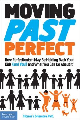 Moving Past Perfect: How Perfectionism May Be Holding Back Your Kids (and You!) and What You Can Do About It