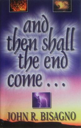 And Then Shall the End Come...: A Concise, Chronological Guide to Fully Understanding the End Times