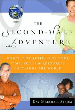 The Second-Half Adventure: Don't Just Retire--Use Your Time, Skills, and Resources to Change the World
