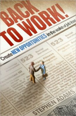 Back to Work!: Create New Opportunities in the Wake of Job Loss