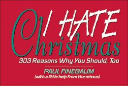 I Hate Christmas: 303 Reasons Why You Should, Too