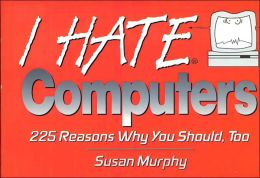 I Hate Computers: 225 Reasons Why You Should, Too