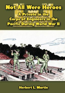 Not All Were Heroes: A Private in the Corps of Engineers in the Pacific During World War II