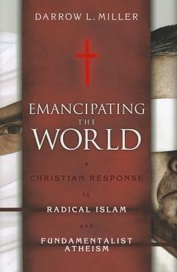 Emancipating the World: A Christian Response to Radical Islam and Fundamentalist Atheism