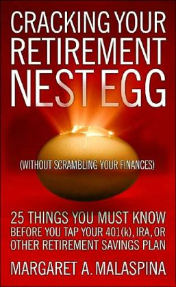 Cracking Your Retirement Nest Egg (Without Scrambling Your Finances): 25 Things You Must Know Before You Tap Your 401(k), IRA, or Other Retirement Savings Plan