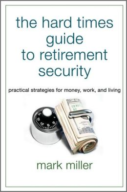 The Hard Times Guide to Retirement Security: Practical Strategies for Money, Work, and Living