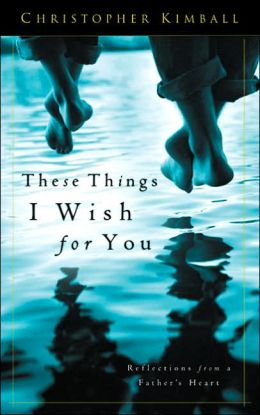 These Things I Wish for You: Reflections from a Father's Heart