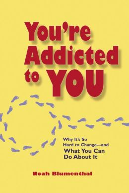 You're Addicted to You: Why It's So Hard to Change - and What You Can Do About It