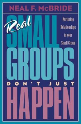Real Small Groups Don't Just Happen: Nurturing Relationships in Your Small Group