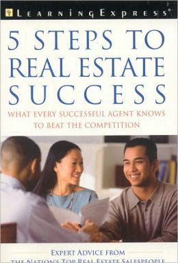 5 Steps to Real Estate Success: What Every Successful Real Estate Agent Needs to Know to Beat the Competition