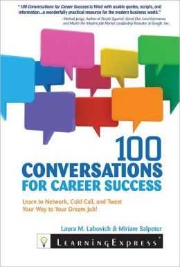 100 Conversations for Career Success: Learn to Network, Cold Call, and Tweet Your Way to Your Dream Job!
