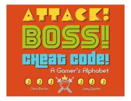 Attack! Boss! Cheat Code!: A Gamer's Alphabet
