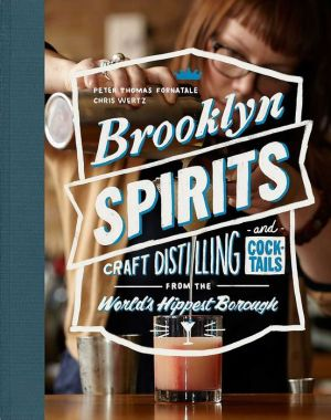 Brooklyn Spirits PB: Craft Distilling and Cocktails from the World's Hippest Borough