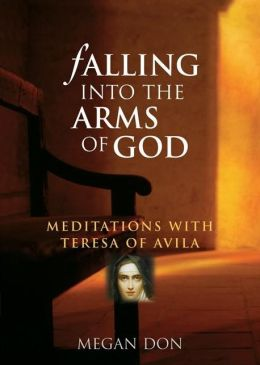 Falling into the Arms of God: Meditations with Teresa of Avila