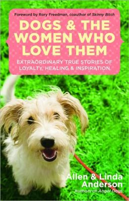 Dogs and the Women Who Love Them: Extraordinary True Stories of Love, Healing, and Inspiration