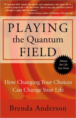 Playing the Quantum Field: How Changing Your Choices Can Change Your Life