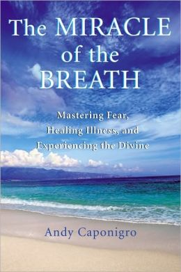 Miracle of the Breath: Mastering Fear, Healing Illness, and Experiencing the Divine