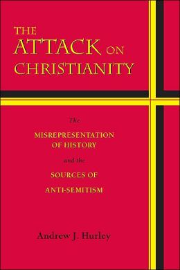 The Attack on Christianity: The Misrepresentation of History and the Sources of Anti-Semitism