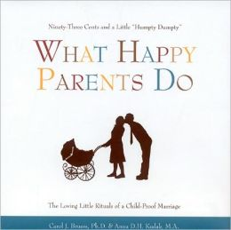 What Happy Parents Do: Ninety-Three Cents and a Little Humpty Dumpty--The Loving Little Rituals of a Child-Proof Marriage