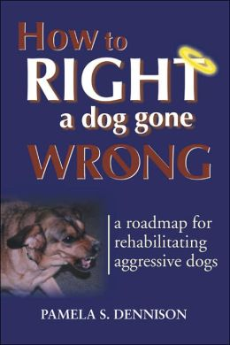 How to Right a Dog Gone Wrong: A Road Map for Rehabilitating Aggressive Dogs