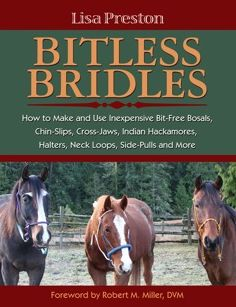 Bitless Bridles: How to Make and Use Inexpensive Bit-Free Bosals, Chin-Slips, Cross-Jaws, Halters, Indian Hackamores, Neck Loops, Side-Pulls and More