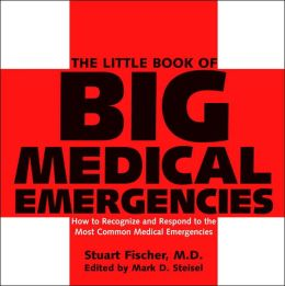 The Little Book of Big Medical Emergencies: How to Recognize and Respond to the Most Common Medical Emergencies