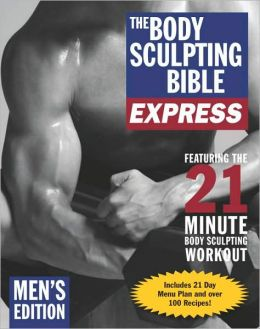 The Body Sculpting Bible Express for Men (Bonus Feature: 75 Quick & Healthy Recipes): The Fastest Way to Lose Fat and Gain Muscle