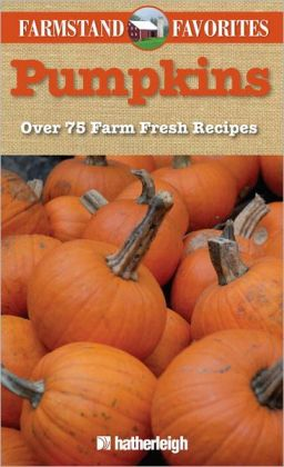 Farmstand Favorites: Pumpkins: Over 75 Farm-Fresh Recipes