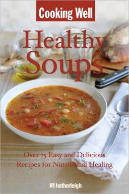 Cooking Well: Healthy Soups: Over 75 Easy and Delicious Recipes for Nutritional Healing