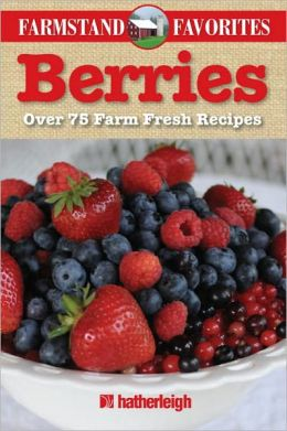 Berries: Farmstand Favorites: Over 75 Farm-Fresh Recipes