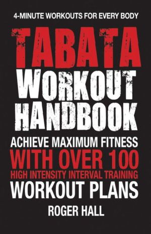 Tabata Workout Handbook: Achieve Maximum Fitness With Over 100 High Intensity Interval Training Workout Plans