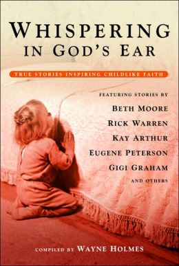 Whispering in God's Ear: True Stories Inspiring Childlike Faith