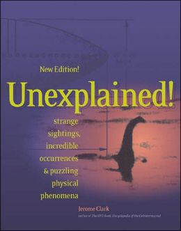 Unexplained!; Strange Sightings, Incredible Occurrences, and Puzzling Physical Phenomena