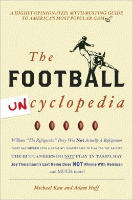 Football Uncyclopedia: A Highly Opinionated Myth-Busting Guide to America's Most Popular Game Michael Kun and Adam Hoff