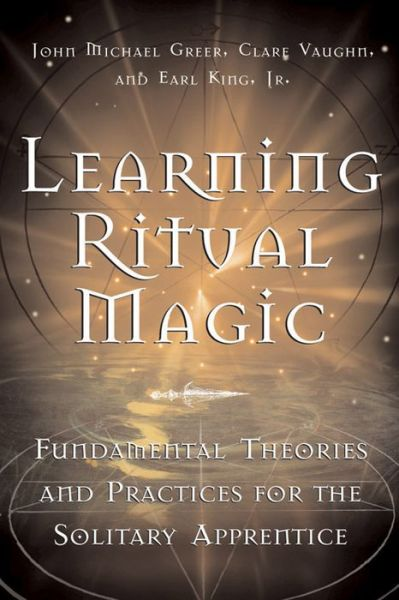 Learning Ritual Magic: Fundamental Theory and Practice for the Solitary Apprentice