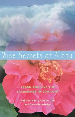 Wise Secrets of Aloha: Learn and Live the Sacred Art of Lomilomi