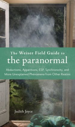 Weiser Field Guide to the Paranormal: The Apparitions, ESP, Synchronicity, and More Unexplained Phenomena from Other Realms