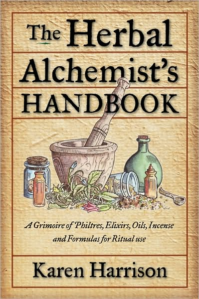 The Herbal Alchemist's Handbook: A Grimoire of Philtres. Elixirs, Oils, Incense, and Formulas for Ritual Use